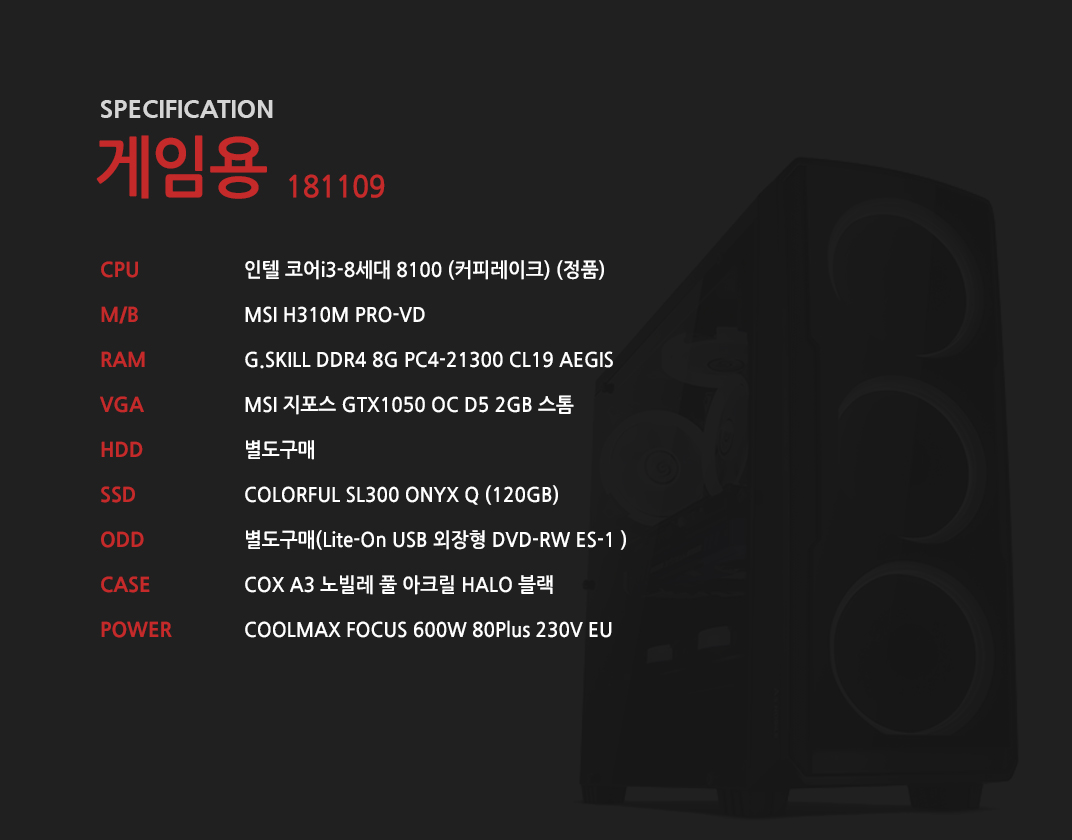 인텔 코어i3-8세대 8100 (커피레이크) (정품) MSI H310M PRO-VD  G.SKILL DDR4 8G PC4-21300 CL19 AEGIS MSI 지포스 GTX1050 OC D5 2GB 스톰 별도구매 COLORFUL SL300 ONYX Q (120GB) 별도구매 COX A3 노빌레 풀 아크릴 HALO 블랙 COOLMAX FOCUS 600W 80Plus 230V EU
