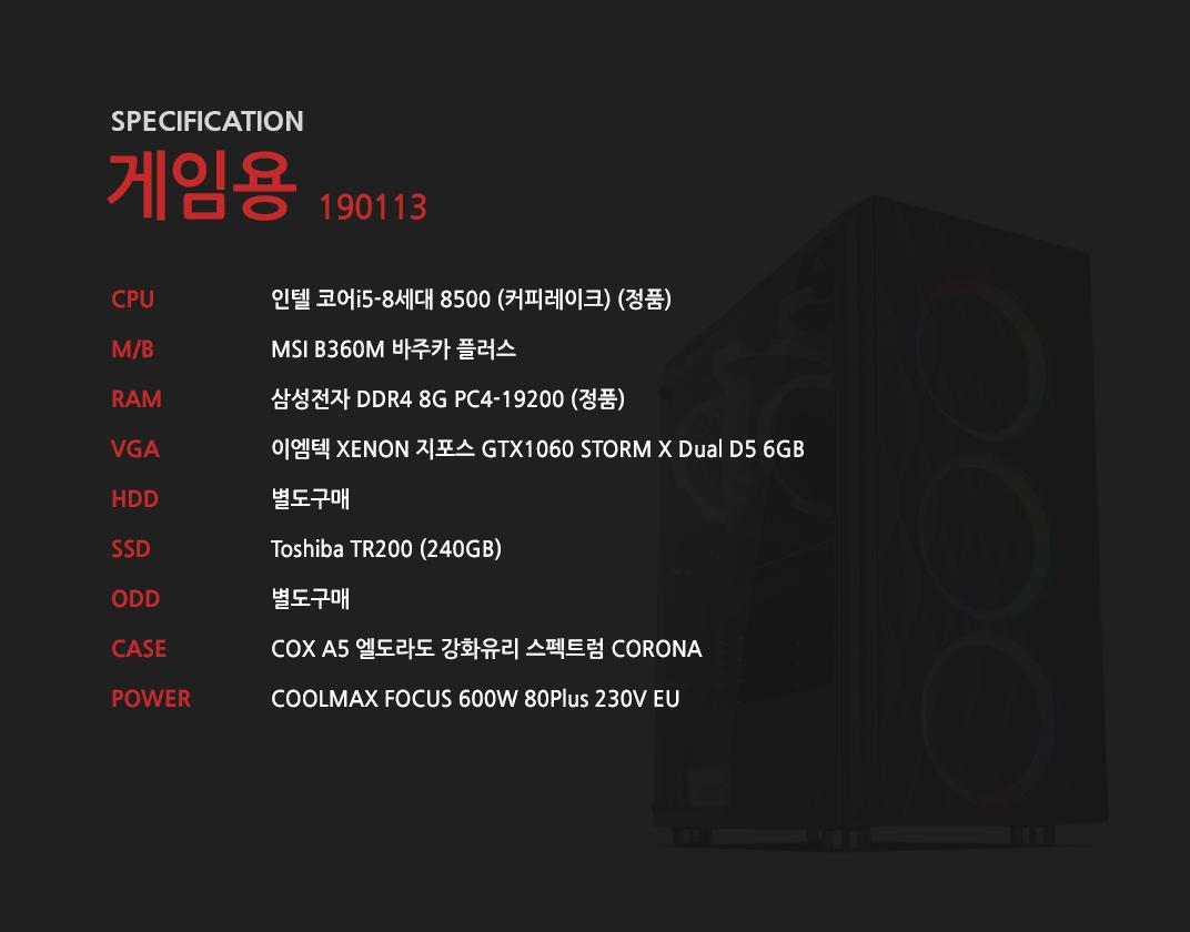 인텔 코어i5-8세대 8500 (커피레이크) (정품) MSI B360M 바주카 플러스 삼성전자 DDR4 8G PC4-19200 (정품)  이엠텍 XENON 지포스 GTX1060 STORM X Dual D5 6GB 별도구매 Toshiba TR200 (240GB) 별도구매 COX A5 엘도라도 강화유리 스펙트럼 CORONA  COOLMAX FOCUS 600W 80Plus 230V EU