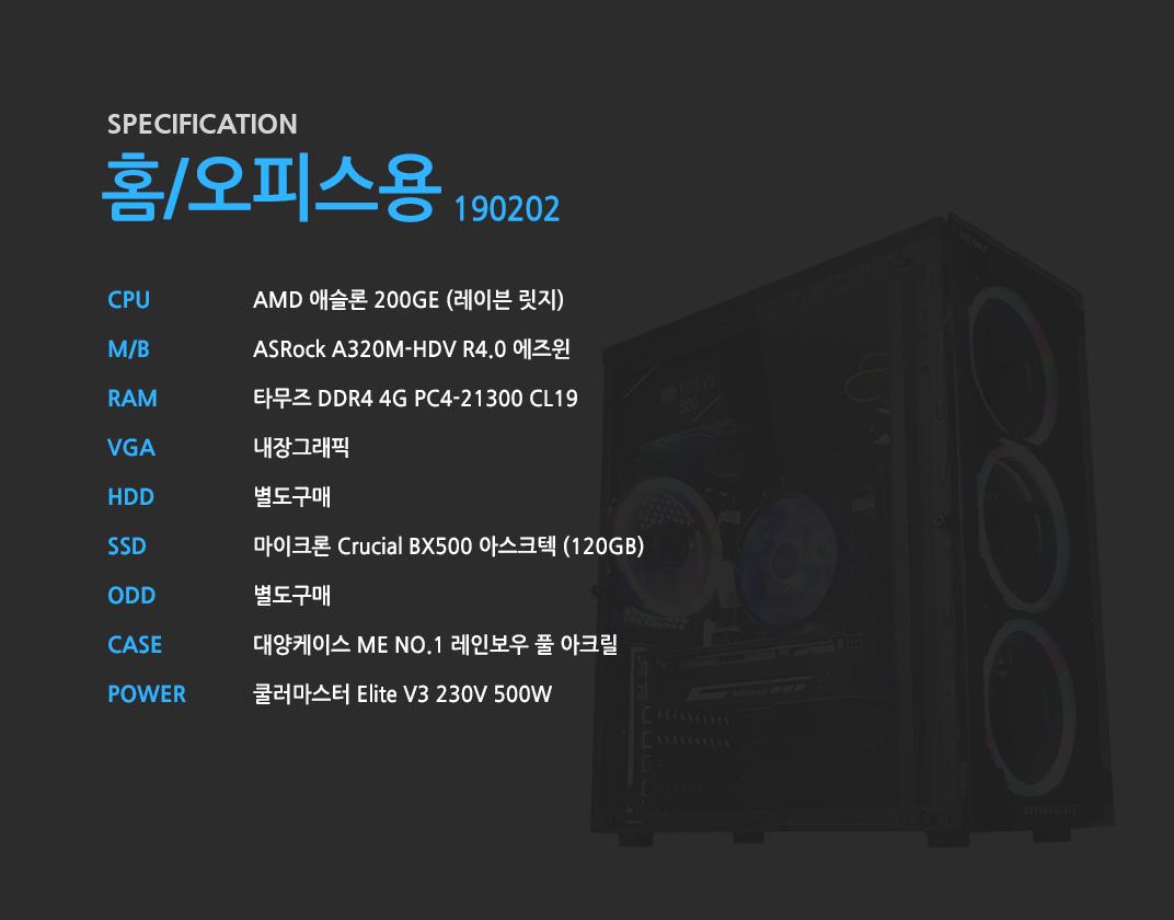 AMD 애슬론 200GE (레이븐 릿지)    ASRock A320M-HDV R4.0 에즈윈   타무즈 DDR4 4G PC4-21300 CL19  내장그래픽 별도구매 마이크론 Crucial BX500 아스크텍 (120GB) 별도구매 대양케이스 ME NO.1 레인보우 풀 아크릴  쿨러마스터 Elite V3 230V 500W