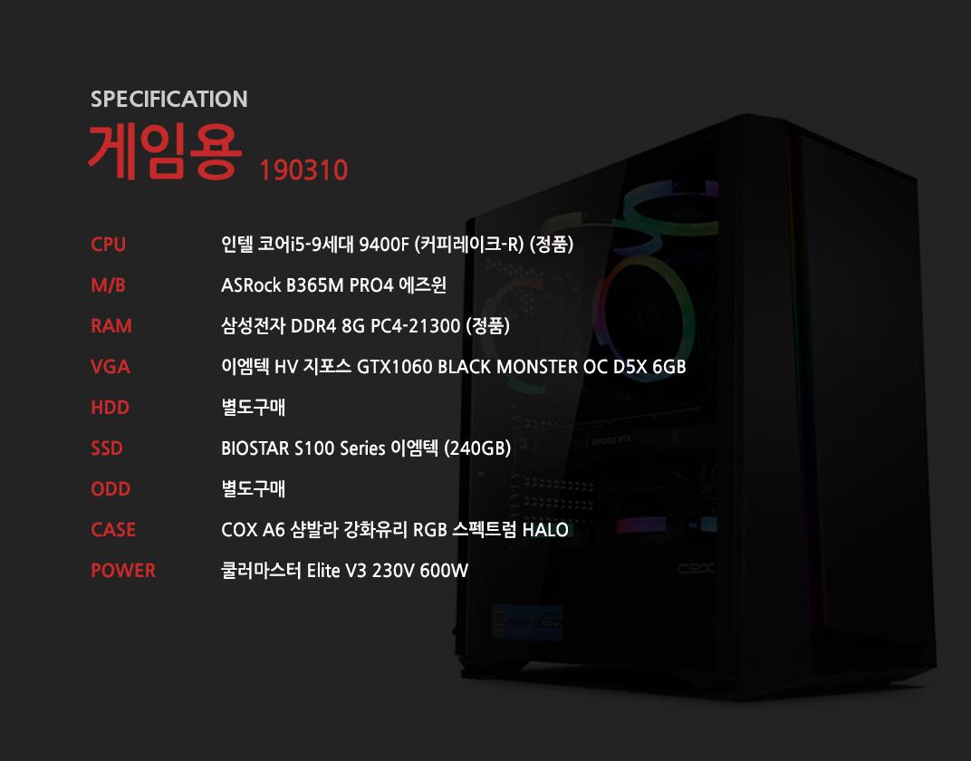 인텔 코어i5-9세대 9400F (커피레이크-R) (정품) ASRock B365M PRO4 에즈윈 삼성전자 DDR4 8G PC4-21300 (정품)  이엠텍 HV 지포스 GTX1060 BLACK MONSTER OC D5X 6GB  별도구매 BIOSTAR S100 Series 이엠텍 (240GB) 별도구매 COX A6 샴발라 강화유리 RGB 스펙트럼 HALO  쿨러마스터 Elite V3 230V 600W