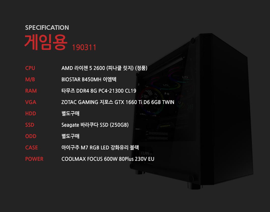 AMD 라이젠 5 2600 (피나클 릿지) (정품) BIOSTAR B450MH 이엠텍 타무즈 DDR4 8G PC4-21300 CL19  ZOTAC GAMING 지포스 GTX 1660 Ti D6 6GB TWIN 별도구매 Seagate 바라쿠다 SSD (250GB) 별도구매 아이구주 M7 RGB LED 강화유리 블랙    COOLMAX FOCUS 600W 80Plus 230V EU