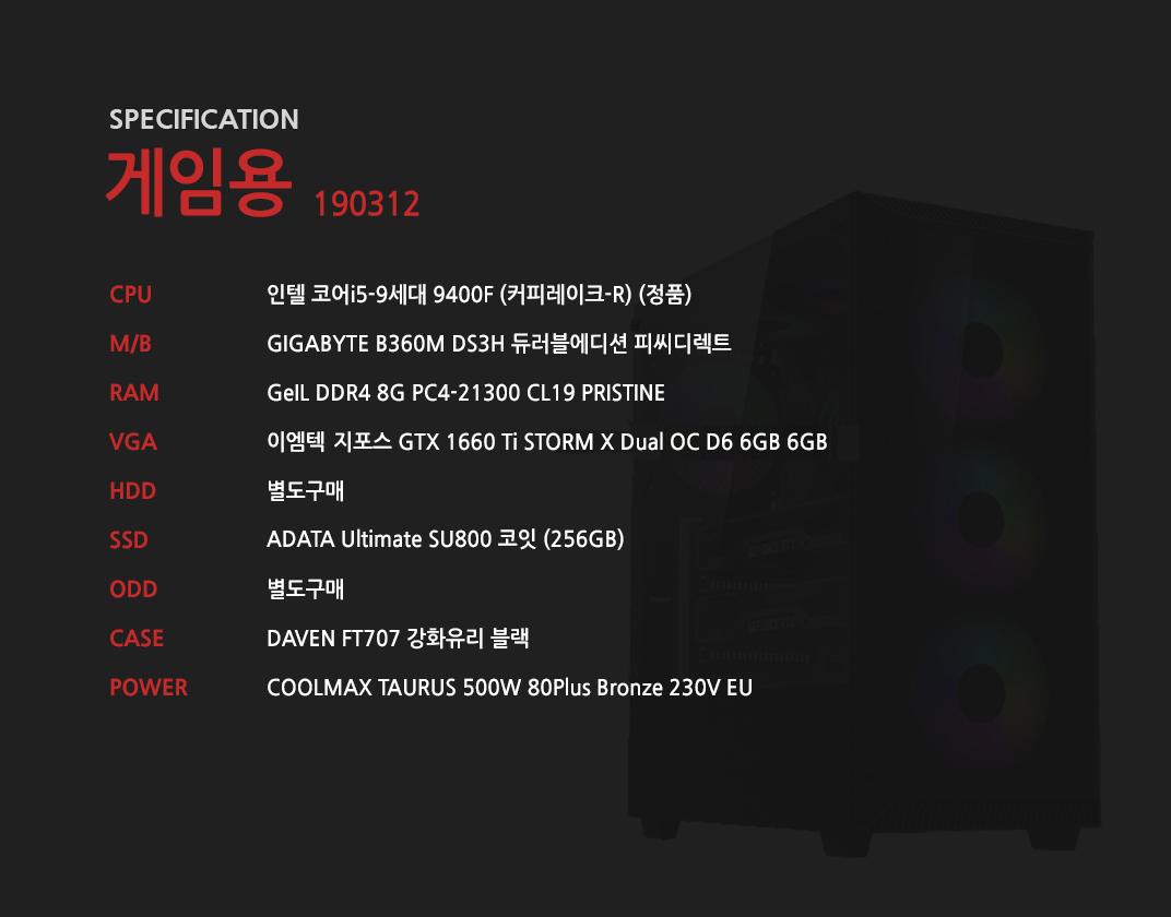 인텔 코어i5-9세대 9400F (커피레이크-R) (정품) GIGABYTE B360M DS3H 듀러블에디션 피씨디렉트 GeIL DDR4 8G PC4-21300 CL19 PRISTINE 이엠텍 지포스 GTX 1660 Ti STORM X Dual OC D6 6GB 별도구매 ADATA Ultimate SU800 코잇 (256GB) 별도구매 DAVEN FT707 강화유리 블랙 COOLMAX TAURUS 500W 80Plus Bronze 230V EU