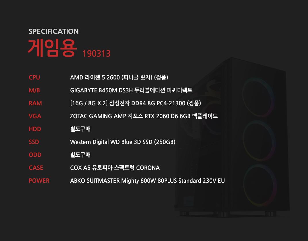 AMD 라이젠 5 2600 (피나클 릿지) (정품) GIGABYTE B450M DS3H 듀러블에디션 피씨디렉트 [16G / 8G X 2] 삼성전자 DDR4 8G PC4-21300 (정품)  ZOTAC GAMING AMP 지포스 RTX 2060 D6 6GB 백플레이트 별도구매 Western Digital WD Blue 3D SSD (250GB) 별도구매 COX A5 유토피아 스펙트럼 CORONA ABKO SUITMASTER Mighty 600W 80PLUS Standard 230V EU