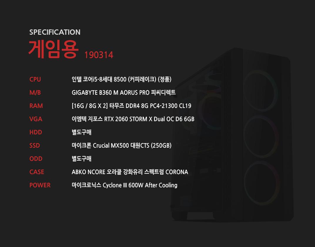 인텔 코어i5-8세대 8500 (커피레이크) (정품) GIGABYTE B360 M AORUS PRO 피씨디렉트 [16G / 8G X 2] 타무즈 DDR4 8G PC4-21300 CL19 이엠텍 지포스 RTX 2060 STORM X Dual OC D6 6GB 별도구매 마이크론 Crucial MX500 대원CTS (250GB) 별도구매 ABKO NCORE 오라클 강화유리 스펙트럼 CORONA  마이크로닉스 Cyclone III 600W After Cooling