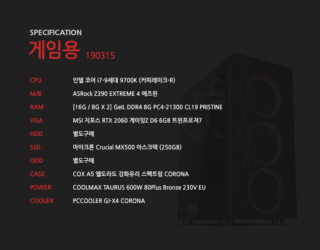 인텔 코어 i7-9세대 9700K (커피레이크-R) ASRock Z390 EXTREME 4 에즈윈 [16G / 8G X 2] GeIL DDR4 8G PC4-21300 CL19 PRISTINE MSI 지포스 RTX 2060 게이밍Z D6 6GB 트윈프로져7 별도구매 마이크론 Crucial MX500 아스크텍 (250GB) 별도구매 COX A5 엘도라도 강화유리 스펙트럼 CORONA  COOLMAX TAURUS 600W 80Plus Bronze 230V EU  PCCOOLER GI-X4 CORONA