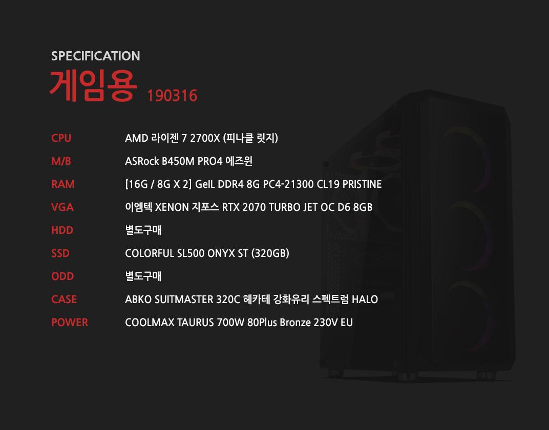 AMD 라이젠 7 2700X (피나클 릿지) ASRock B450M PRO4 에즈윈 [16G / 8G X 2] GeIL DDR4 8G PC4-21300 CL19 PRISTINE 이엠텍 XENON 지포스 RTX 2070 TURBO JET OC D6 8GB 별도구매 COLORFUL SL500 ONYX ST (320GB) 별도구매 ABKO SUITMASTER 320C 헤카테 강화유리 스펙트럼 HALO  COOLMAX TAURUS 700W 80Plus Bronze 230V EU