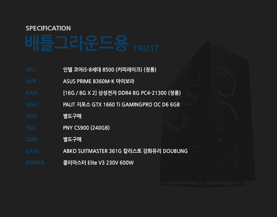 인텔 코어i5-8세대 8500 (커피레이크) (정품) ASUS PRIME B360M-K 아이보라   [16G / 8G X 2] 삼성전자 DDR4 8G PC4-21300 (정품)  PALIT 지포스 GTX 1660 Ti GAMINGPRO OC D6 6GB 별도구매 PNY CS900 (240GB) 별도구매 ABKO SUITMASTER 361G 칼리스토 강화유리 DOUBLING 쿨러마스터 Elite V3 230V 600W