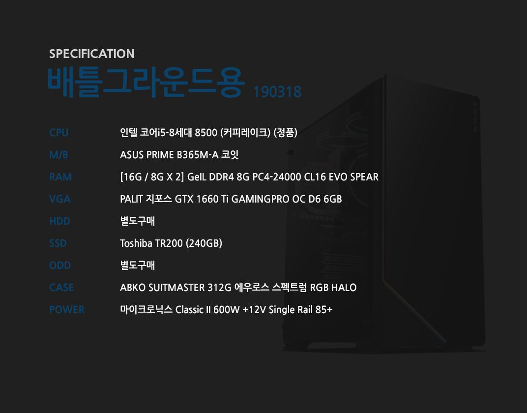 인텔 코어i5-8세대 8500 (커피레이크) (정품) ASUS PRIME B365M-A 코잇 [16G / 8G X 2] GeIL DDR4 8G PC4-24000 CL16 EVO SPEAR PALIT 지포스 GTX 1660 Ti GAMINGPRO OC D6 6GB 별도구매 Toshiba TR200 (240GB) 별도구매 ABKO SUITMASTER 312G 에우로스 스펙트럼 RGB HALO    마이크로닉스 Classic II 600W +12V Single Rail 85+
