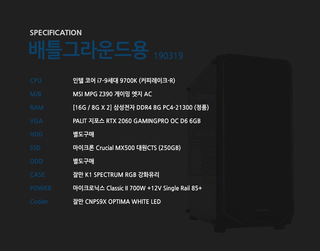 인텔 코어 i7-9세대 9700K (커피레이크-R) MSI MPG Z390 게이밍 엣지 AC  [16G / 8G X 2] 삼성전자 DDR4 8G PC4-21300 (정품)  PALIT 지포스 RTX 2060 GAMINGPRO OC D6 6GB 별도구매 마이크론 Crucial MX500 대원CTS (250GB) 별도구매 잘만 K1 SPECTRUM RGB 강화유리  마이크로닉스 Classic II 700W +12V Single Rail 85+  잘만 CNPS9X OPTIMA WHITE LED