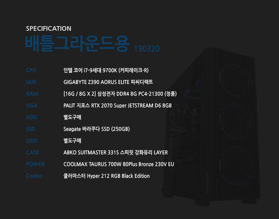 인텔 코어 i7-9세대 9700K (커피레이크-R) GIGABYTE Z390 AORUS ELITE 피씨디렉트  [16G / 8G X 2] 삼성전자 DDR4 8G PC4-21300 (정품)  PALIT 지포스 RTX 2070 Super JETSTREAM D6 8GB 별도구매 Seagate 바라쿠다 SSD (250GB) 별도구매 ABKO SUITMASTER 331S 스피릿 강화유리 LAYER  COOLMAX TAURUS 700W 80Plus Bronze 230V EU  쿨러마스터 Hyper 212 RGB Black Edition