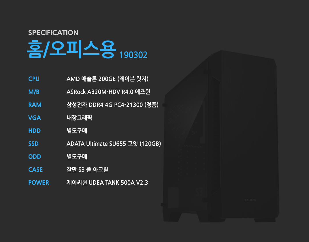 AMD 애슬론 200GE (레이븐 릿지)    ASRock A320M-HDV R4.0 에즈윈   삼성전자 DDR4 4G PC4-21300 (정품)  내장그래픽 별도구매 ADATA Ultimate SU655 코잇 (120GB) 별도구매 잘만 S3 풀 아크릴  제이씨현 UDEA TANK 500A V2.3