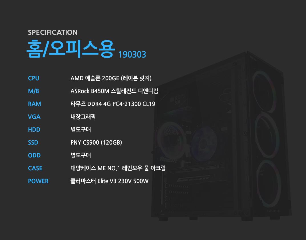 AMD 애슬론 200GE (레이븐 릿지)    ASRock B450M 스틸레전드 디앤디컴 타무즈 DDR4 4G PC4-21300 CL19  내장그래픽 별도구매 PNY CS900 (120GB) 별도구매 대양케이스 ME NO.1 레인보우 풀 아크릴  쿨러마스터 Elite V3 230V 500W