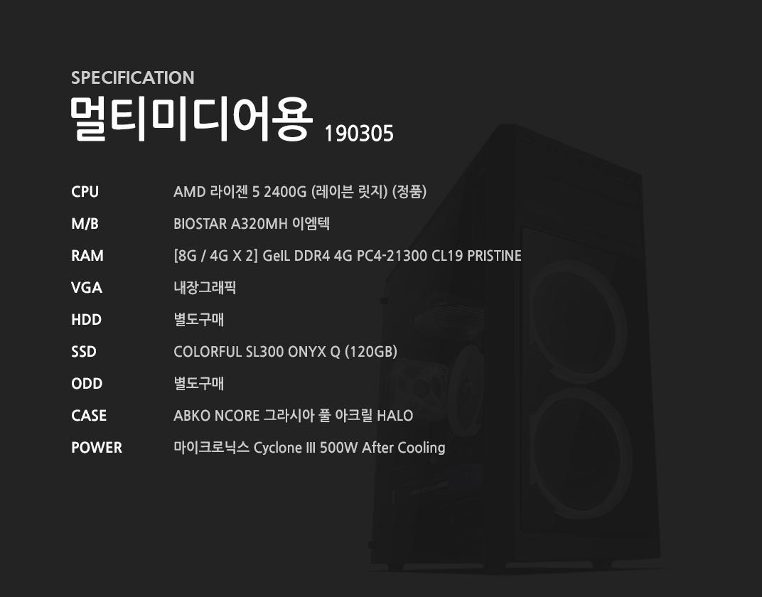 AMD 라이젠 5 2400G (레이븐 릿지) (정품) BIOSTAR A320MH 이엠텍 [8G / 4G X 2] GeIL DDR4 4G PC4-21300 CL19 PRISTINE 내장그래픽 별도구매 COLORFUL SL300 ONYX Q (120GB) 별도구매 ABKO NCORE 그라시아 풀 아크릴 HALO 마이크로닉스 Cyclone III 500W After Cooling