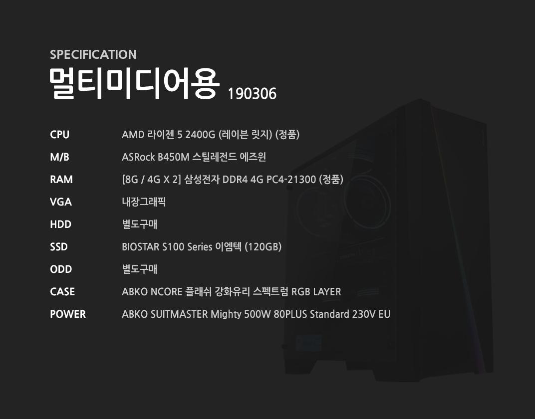 AMD 라이젠 5 2400G (레이븐 릿지) (정품) ASRock B450M 스틸레전드 에즈윈 [8G / 4G X 2] 삼성전자 DDR4 4G PC4-21300 (정품) 내장그래픽 별도구매 BIOSTAR S100 Series 이엠텍 (120GB) 별도구매 ABKO NCORE 플래쉬 강화유리 스펙트럼 RGB LAYER    ABKO SUITMASTER Mighty 500W 80PLUS Standard 230V EU