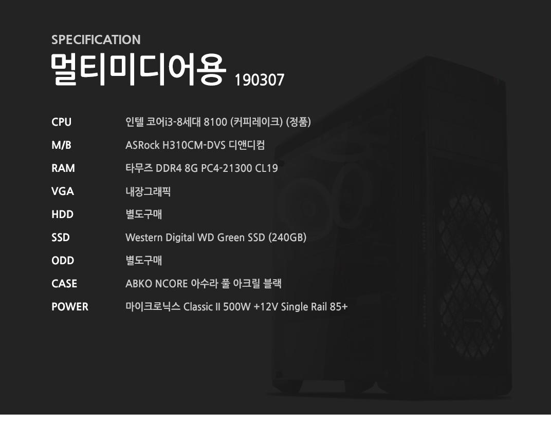 인텔 코어i3-8세대 8100 (커피레이크) (정품) ASRock H310CM-DVS 디앤디컴 타무즈 DDR4 8G PC4-21300 CL19  내장그래픽 별도구매 Western Digital WD Green SSD (240GB) 별도구매 ABKO NCORE 아수라 풀 아크릴 블랙 마이크로닉스 Classic II 500W +12V Single Rail 85+
