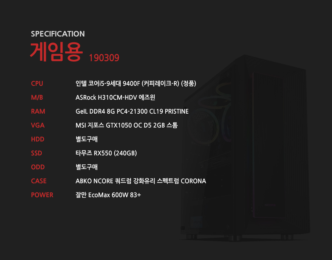 인텔 코어i5-9세대 9400F (커피레이크-R) (정품) ASRock H310CM-HDV 에즈윈 GeIL DDR4 8G PC4-21300 CL19 PRISTINE MSI 지포스 GTX1050 OC D5 2GB 스톰 별도구매 타무즈 RX550 (240GB) 별도구매 ABKO NCORE 쿼드럼 강화유리 스펙트럼 CORONA  잘만 EcoMax 600W 83+