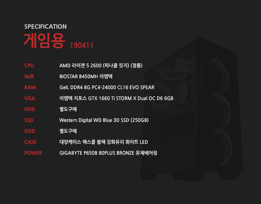 AMD 라이젠 5 2600 (피나클 릿지) (정품) BIOSTAR B450MH 이엠텍 GeIL DDR4 8G PC4-24000 CL16 EVO SPEAR 이엠텍 지포스 GTX 1660 Ti STORM X Dual OC D6 6GB 별도구매 Western Digital WD Blue 3D SSD (250GB) 별도구매 대양케이스 렉스쿨 블랙 강화유리 화이트 LED GIGABYTE P650B 80PLUS BRONZE 유체베어링