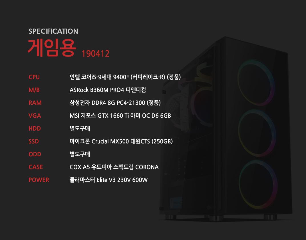 인텔 코어i5-9세대 9400F (커피레이크-R) (정품) ASRock B360M PRO4 디앤디컴 삼성전자 DDR4 8G PC4-21300 (정품)  MSI 지포스 GTX 1660 Ti 아머 OC D6 6GB 별도구매 마이크론 Crucial MX500 대원CTS (250GB) 별도구매 COX A5 유토피아 스펙트럼 CORONA 쿨러마스터 Elite V3 230V 600W