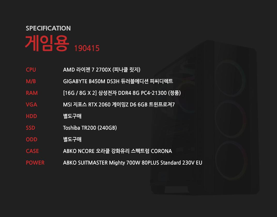AMD 라이젠 7 2700X (피나클 릿지) GIGABYTE B450M DS3H 듀러블에디션 피씨디렉트 [16G / 8G X 2] 삼성전자 DDR4 8G PC4-21300 (정품) MSI 지포스 RTX 2060 게이밍Z D6 6GB 트윈프로져7 별도구매 Toshiba TR200 (240GB) 별도구매 ABKO NCORE 오라클 강화유리 스펙트럼 CORONA  ABKO SUITMASTER Mighty 700W 80PLUS Standard 230V EU