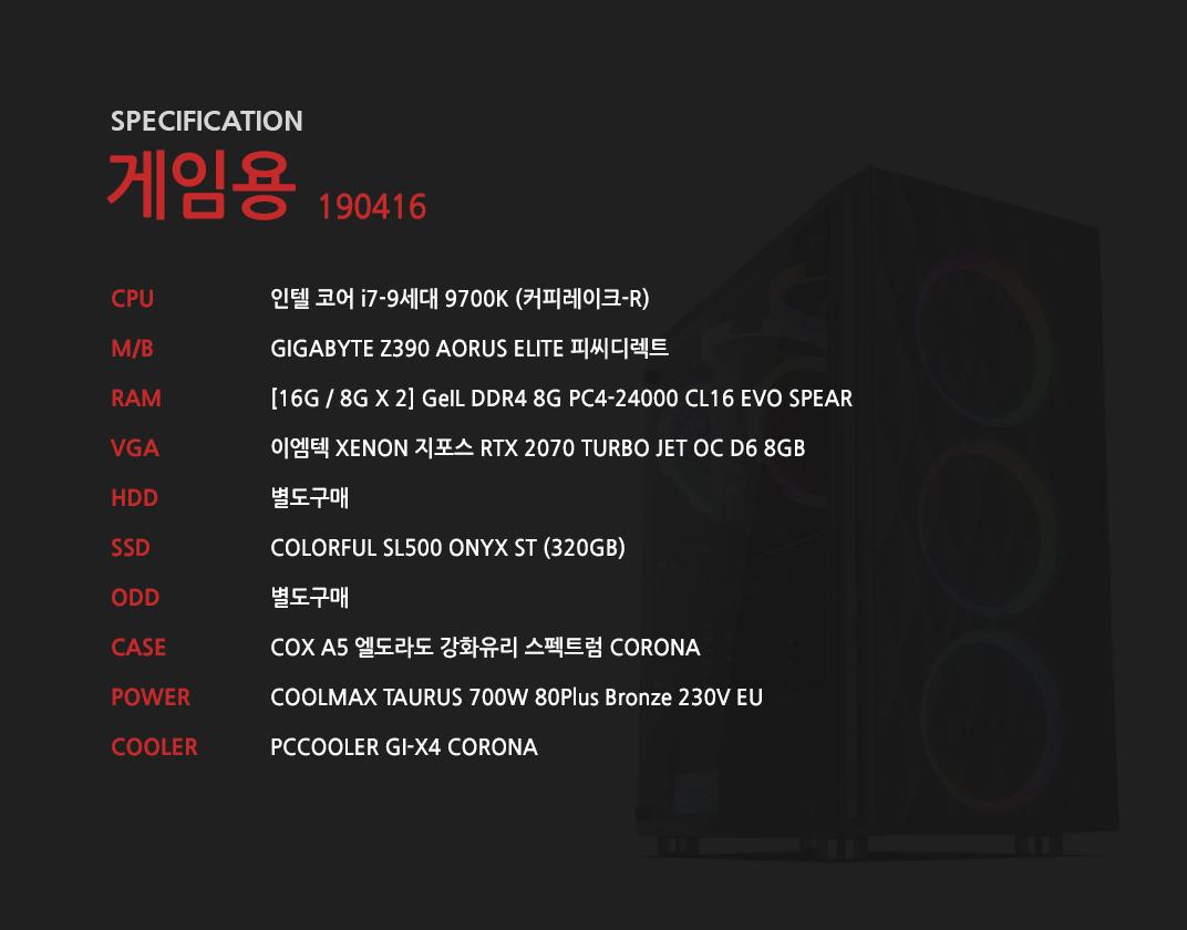 인텔 코어 i7-9세대 9700K (커피레이크-R) GIGABYTE Z390 AORUS ELITE 피씨디렉트 [16G / 8G X 2] GeIL DDR4 8G PC4-24000 CL16 EVO SPEAR 이엠텍 XENON 지포스 RTX 2070 TURBO JET OC D6 8GB 별도구매 COLORFUL SL500 ONYX ST (320GB) 별도구매 COX A5 엘도라도 강화유리 스펙트럼 CORONA  COOLMAX TAURUS 700W 80Plus Bronze 230V EU  PCCOOLER GI-X4 CORONA