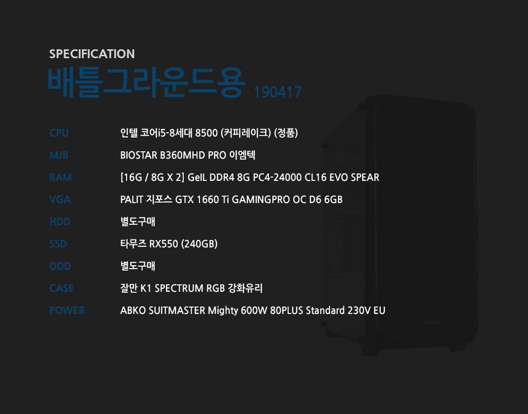 인텔 코어i5-8세대 8500 (커피레이크) (정품) BIOSTAR B360MHD PRO 이엠텍 [16G / 8G X 2] GeIL DDR4 8G PC4-24000 CL16 EVO SPEAR PALIT 지포스 GTX 1660 Ti GAMINGPRO OC D6 6GB 별도구매 타무즈 RX550 (240GB) 별도구매 잘만 K1 SPECTRUM RGB 강화유리  ABKO SUITMASTER Mighty 600W 80PLUS Standard 230V EU