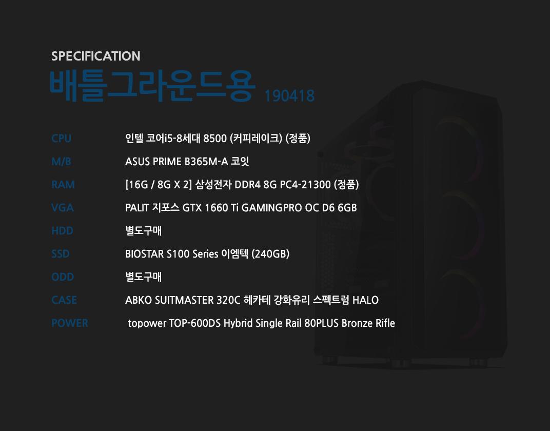 인텔 코어i5-8세대 8500 (커피레이크) (정품) ASUS PRIME B365M-A 코잇 [16G / 8G X 2] 삼성전자 DDR4 8G PC4-21300 (정품) PALIT 지포스 GTX 1660 Ti GAMINGPRO OC D6 6GB 별도구매 BIOSTAR S100 Series 이엠텍 (240GB) 별도구매 ABKO SUITMASTER 320C 헤카테 강화유리 스펙트럼 HALO   topower TOP-600DS Hybrid Single Rail 80PLUS Bronze Rifle