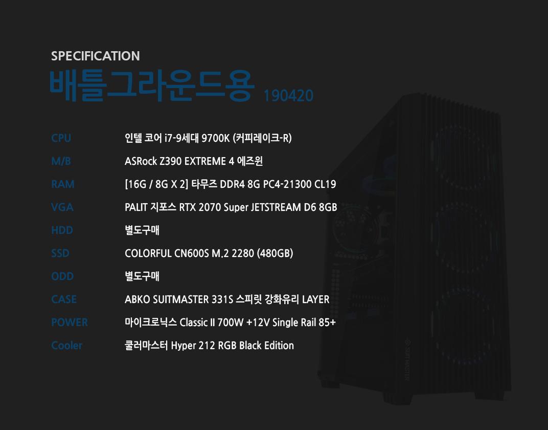 인텔 코어 i7-9세대 9700K (커피레이크-R) ASRock Z390 EXTREME 4 에즈윈  [16G / 8G X 2] 타무즈 DDR4 8G PC4-21300 CL19 PALIT 지포스 RTX 2070 Super JETSTREAM D6 8GB 별도구매 COLORFUL CN600S M.2 2280 (480GB) 별도구매 ABKO SUITMASTER 331S 스피릿 강화유리 LAYER  마이크로닉스 Classic II 700W +12V Single Rail 85+  쿨러마스터 Hyper 212 RGB Black Edition