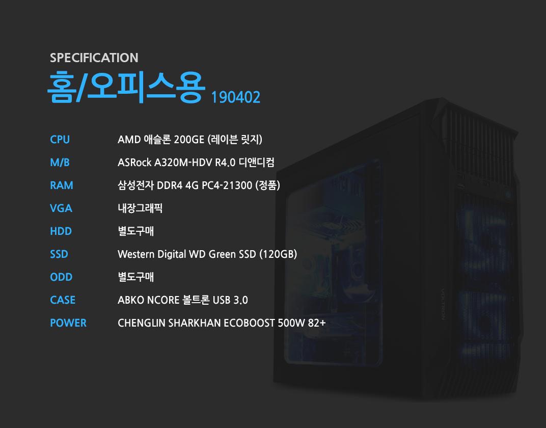 AMD 애슬론 200GE (레이븐 릿지)    ASRock A320M-HDV R4.0 디앤디컴 삼성전자 DDR4 4G PC4-21300 (정품)  내장그래픽 별도구매 Western Digital WD Green SSD (120GB) 별도구매 ABKO NCORE 볼트론 USB 3.0  CHENGLIN SHARKHAN ECOBOOST 500W 82+