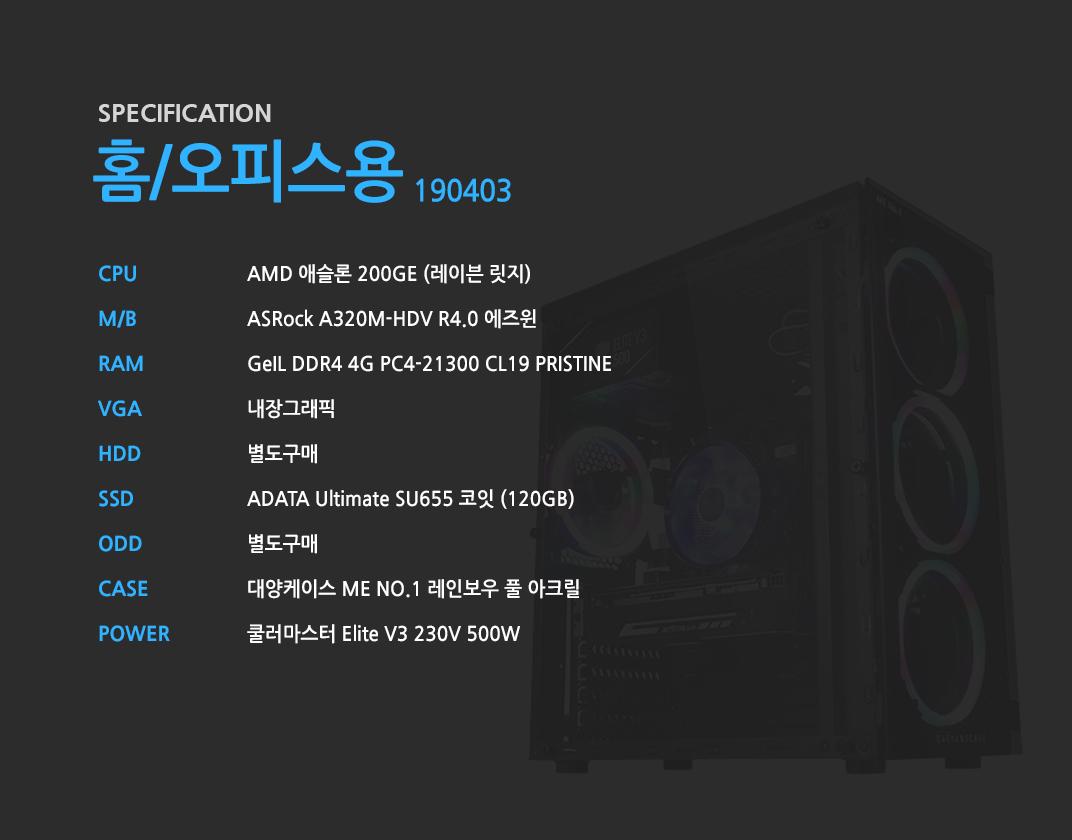 AMD 애슬론 200GE (레이븐 릿지)    ASRock A320M-HDV R4.0 에즈윈   GeIL DDR4 4G PC4-21300 CL19 PRISTINE 내장그래픽 별도구매 ADATA Ultimate SU655 코잇 (120GB) 별도구매 대양케이스 ME NO.1 레인보우 풀 아크릴  쿨러마스터 Elite V3 230V 500W