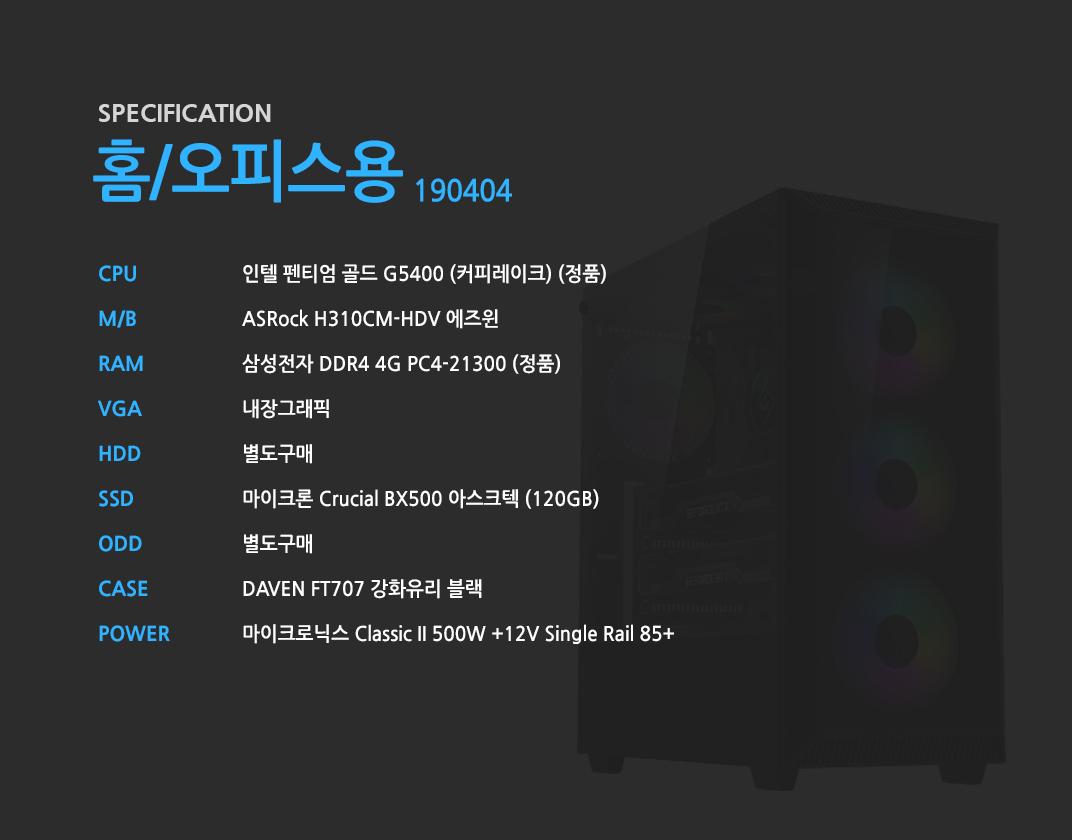 인텔 펜티엄 골드 G5400 (커피레이크) (정품) ASRock H310CM-HDV 에즈윈 삼성전자 DDR4 4G PC4-21300 (정품)  내장그래픽 별도구매 마이크론 Crucial BX500 아스크텍 (120GB) 별도구매 DAVEN FT707 강화유리 블랙  마이크로닉스 Classic II 500W +12V Single Rail 85+