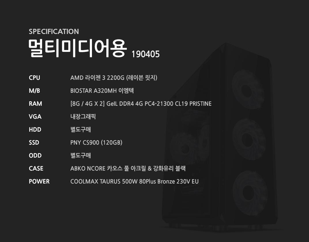 AMD 라이젠 3 2200G (레이븐 릿지) BIOSTAR A320MH 이엠텍  [8G / 4G X 2] GeIL DDR4 4G PC4-21300 CL19 PRISTINE 내장그래픽 별도구매 PNY CS900 (120GB) 별도구매 ABKO NCORE 카오스 풀 아크릴 & 강화유리 블랙   COOLMAX TAURUS 500W 80Plus Bronze 230V EU