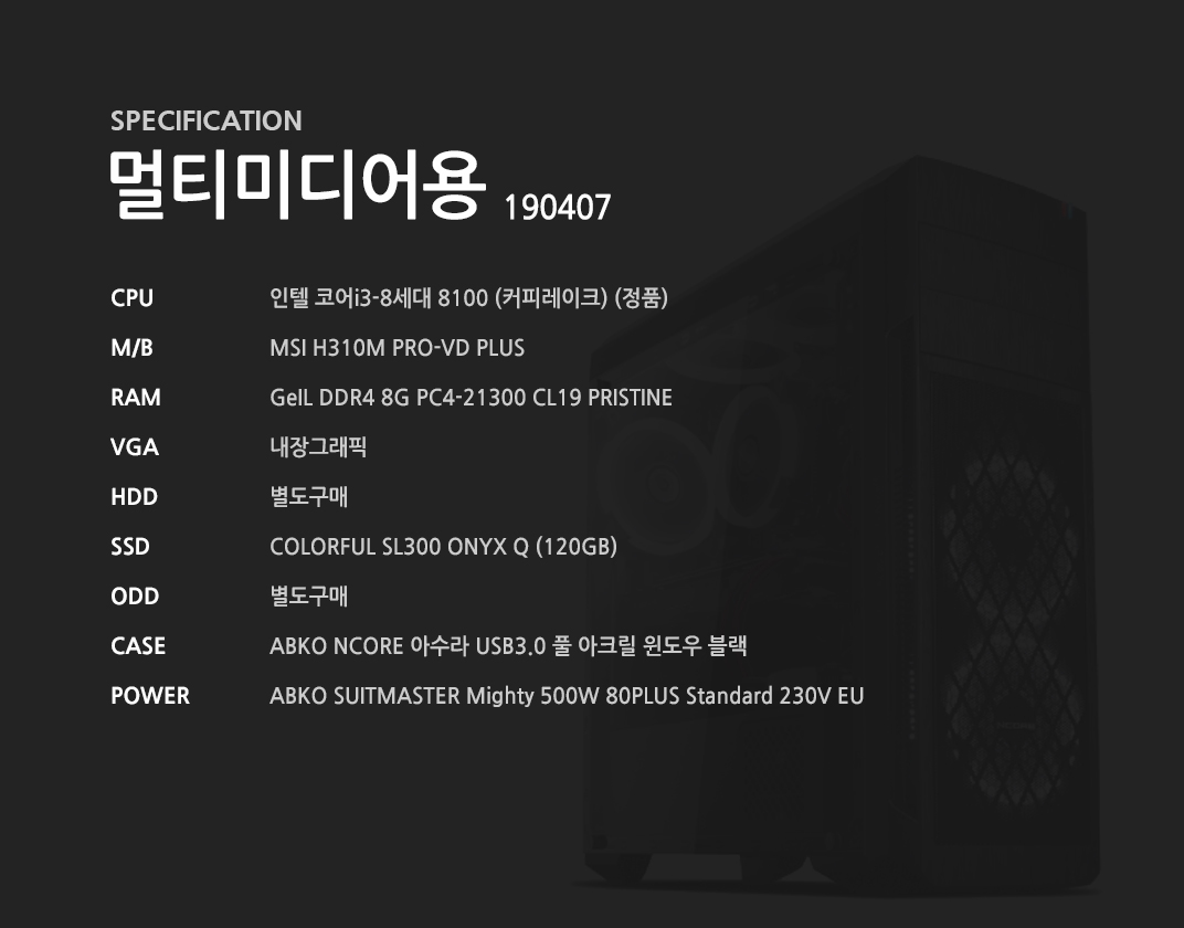 인텔 코어i3-8세대 8100 (커피레이크) (정품) MSI H310M PRO-VD PLUS GeIL DDR4 8G PC4-21300 CL19 PRISTINE 내장그래픽 별도구매 COLORFUL SL300 ONYX Q (120GB) 별도구매 ABKO NCORE 아수라 USB3.0 풀 아크릴 윈도우 블랙  ABKO SUITMASTER Mighty 500W 80PLUS Standard 230V EU