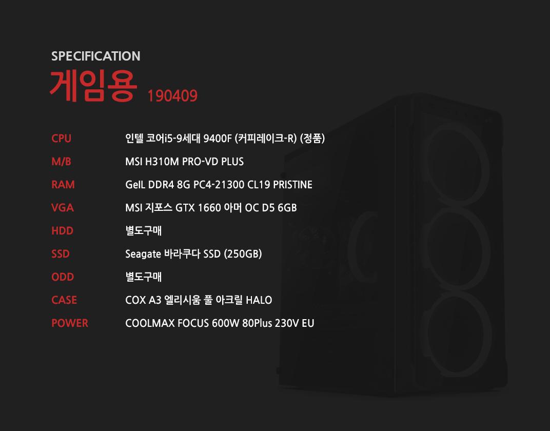 인텔 코어i5-9세대 9400F (커피레이크-R) (정품) MSI H310M PRO-VD PLUS GeIL DDR4 8G PC4-21300 CL19 PRISTINE MSI 지포스 GTX 1660 아머 OC D5 6GB 별도구매 Seagate 바라쿠다 SSD (250GB) 별도구매 COX A3 엘리시움 풀 아크릴 HALO  COOLMAX FOCUS 600W 80Plus 230V EU