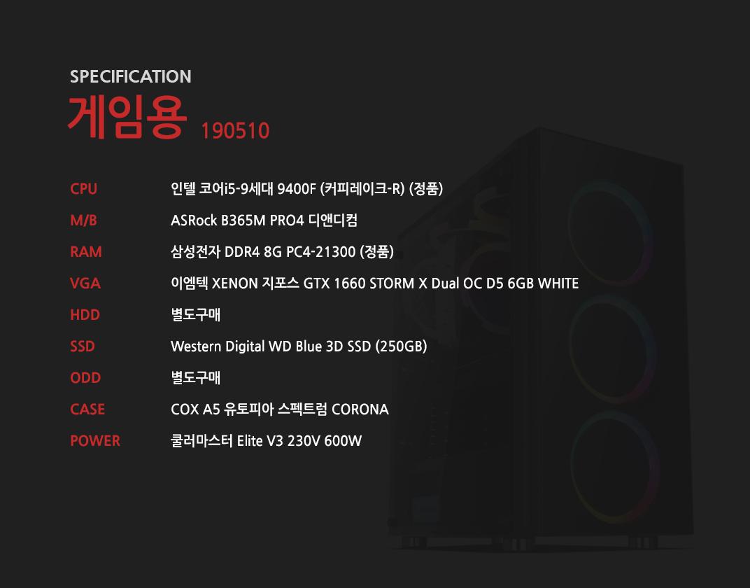 인텔 코어i5-9세대 9400F (커피레이크-R) (정품) ASRock B365M PRO4 디앤디컴 삼성전자 DDR4 8G PC4-21300 (정품)  이엠텍 XENON 지포스 GTX 1660 STORM X Dual OC D5 6GB WHITE 별도구매 Western Digital WD Blue 3D SSD (250GB) 별도구매 COX A5 유토피아 스펙트럼 CORONA 쿨러마스터 Elite V3 230V 600W