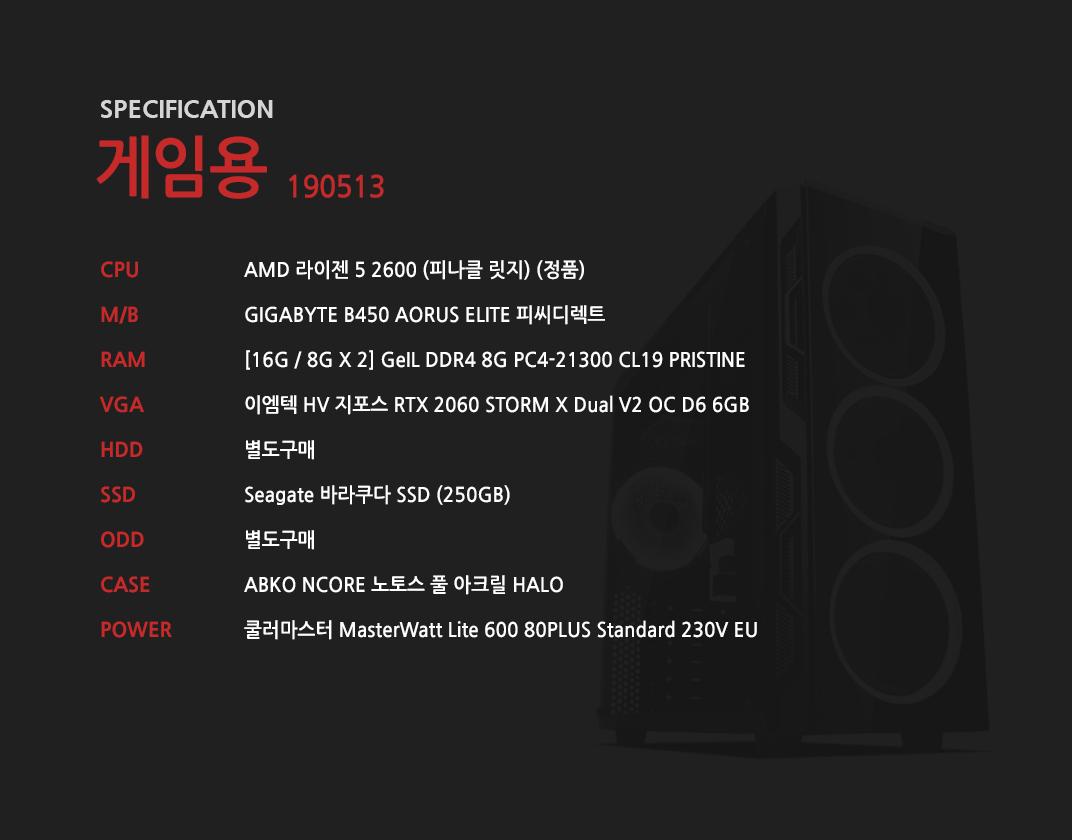 AMD 라이젠 5 2600 (피나클 릿지) (정품) GIGABYTE B450 AORUS ELITE 피씨디렉트   [16G / 8G X 2] GeIL DDR4 8G PC4-21300 CL19 PRISTINE 이엠텍 HV 지포스 RTX 2060 STORM X Dual V2 OC D6 6GB 별도구매 Seagate 바라쿠다 SSD (250GB)  별도구매 ABKO NCORE 노토스 풀 아크릴 HALO  쿨러마스터 MasterWatt Lite 600 80PLUS Standard 230V EU