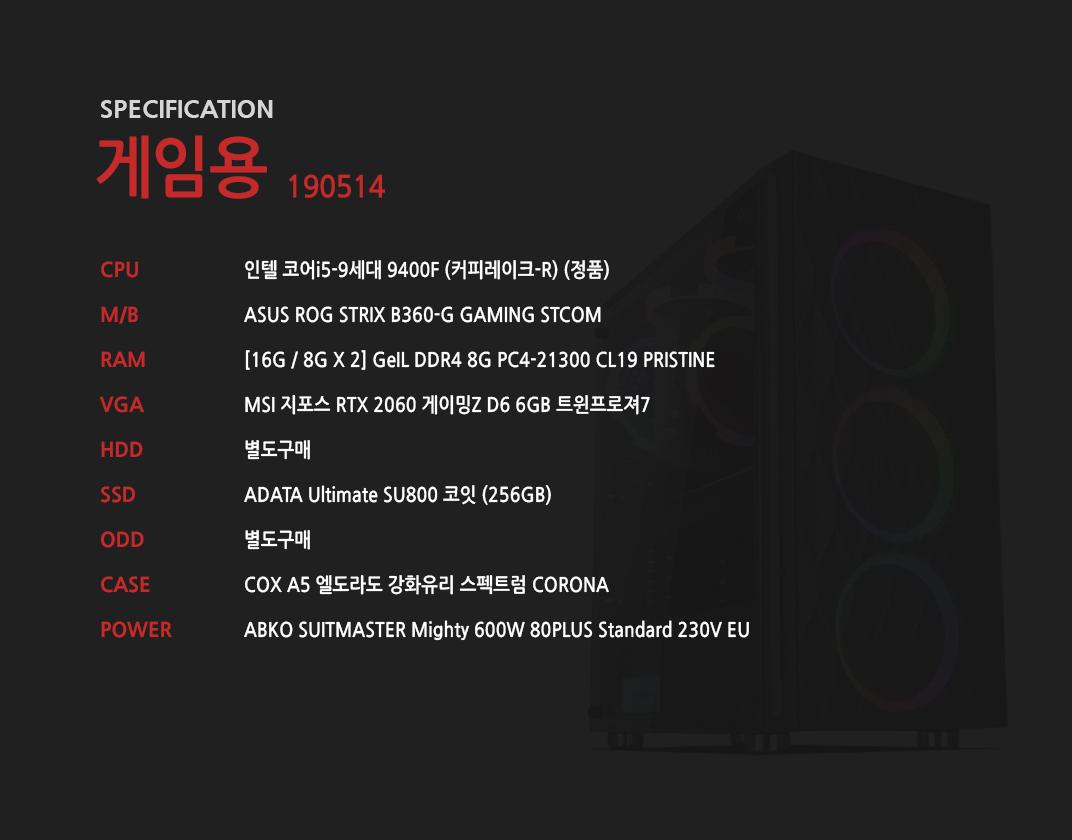 인텔 코어i5-9세대 9400F (커피레이크-R) (정품) ASUS ROG STRIX B360-G GAMING STCOM [16G / 8G X 2] GeIL DDR4 8G PC4-21300 CL19 PRISTINE MSI 지포스 RTX 2060 게이밍Z D6 6GB 트윈프로져7 별도구매 ADATA Ultimate SU800 코잇 (256GB) 별도구매 COX A5 엘도라도 강화유리 스펙트럼 CORONA  ABKO SUITMASTER Mighty 600W 80PLUS Standard 230V EU