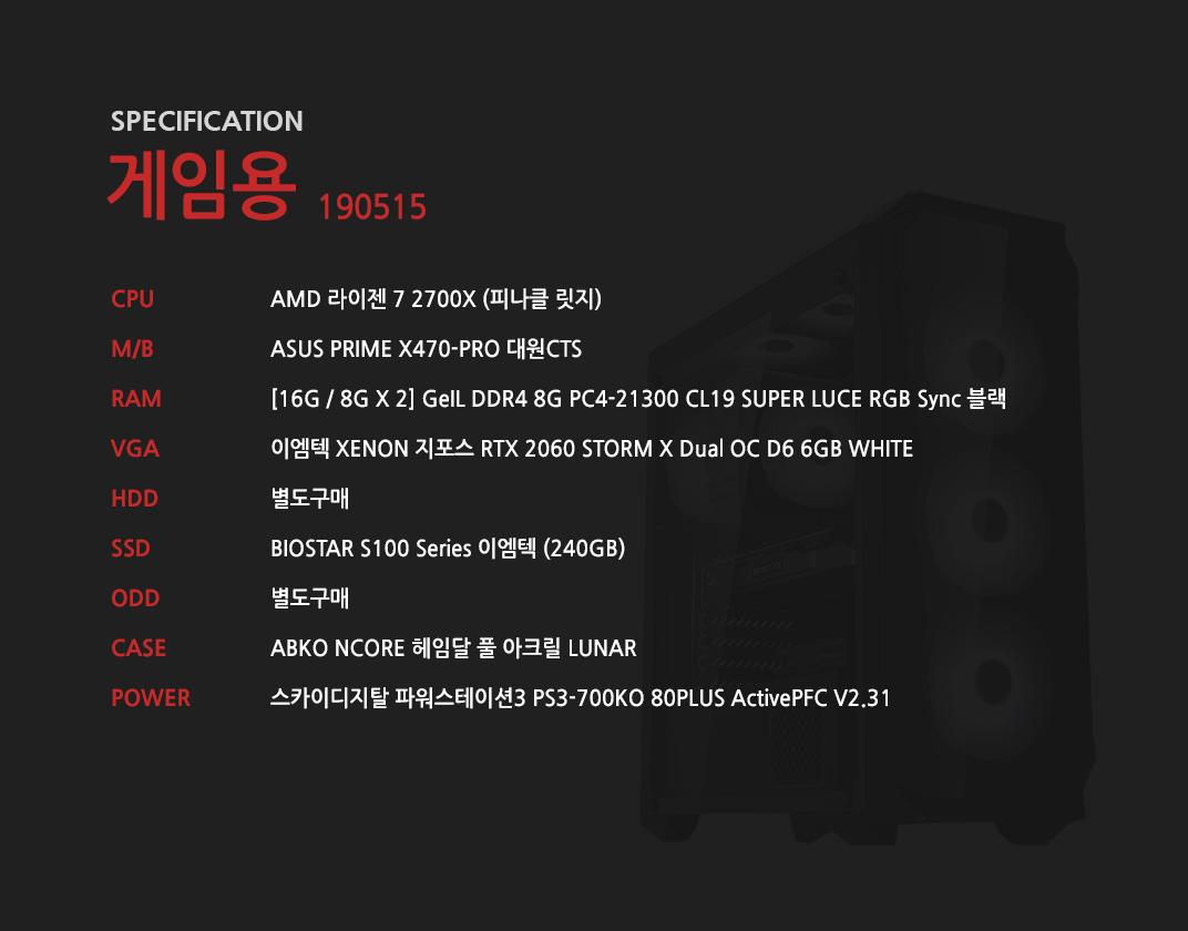 AMD 라이젠 7 2700X (피나클 릿지) ASUS PRIME X470-PRO 대원CTS [16G / 8G X 2] GeIL DDR4 8G PC4-21300 CL19 SUPER LUCE RGB Sync 블랙 이엠텍 XENON 지포스 RTX 2060 STORM X Dual OC D6 6GB WHITE 별도구매 BIOSTAR S100 Series 이엠텍 (240GB) 별도구매 ABKO NCORE 헤임달 풀 아크릴 LUNAR 스카이디지탈 파워스테이션3 PS3-700KO 80PLUS ActivePFC V2.31 O SUITMASTER Mighty 700W 80PLUS Standard 230V EU