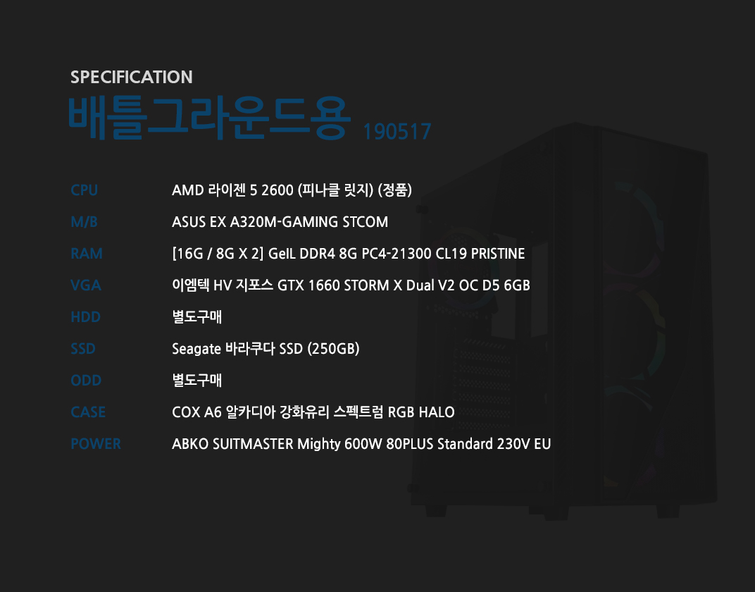 AMD 라이젠 5 2600 (피나클 릿지) (정품) ASUS EX A320M-GAMING STCOM [16G / 8G X 2] GeIL DDR4 8G PC4-21300 CL19 PRISTINE 이엠텍 HV 지포스 GTX 1660 STORM X Dual V2 OC D5 6GB  별도구매 Seagate 바라쿠다 SSD (250GB)  별도구매 COX A6 알카디아 강화유리 스펙트럼 RGB HALO ABKO SUITMASTER Mighty 600W 80PLUS Standard 230V EU