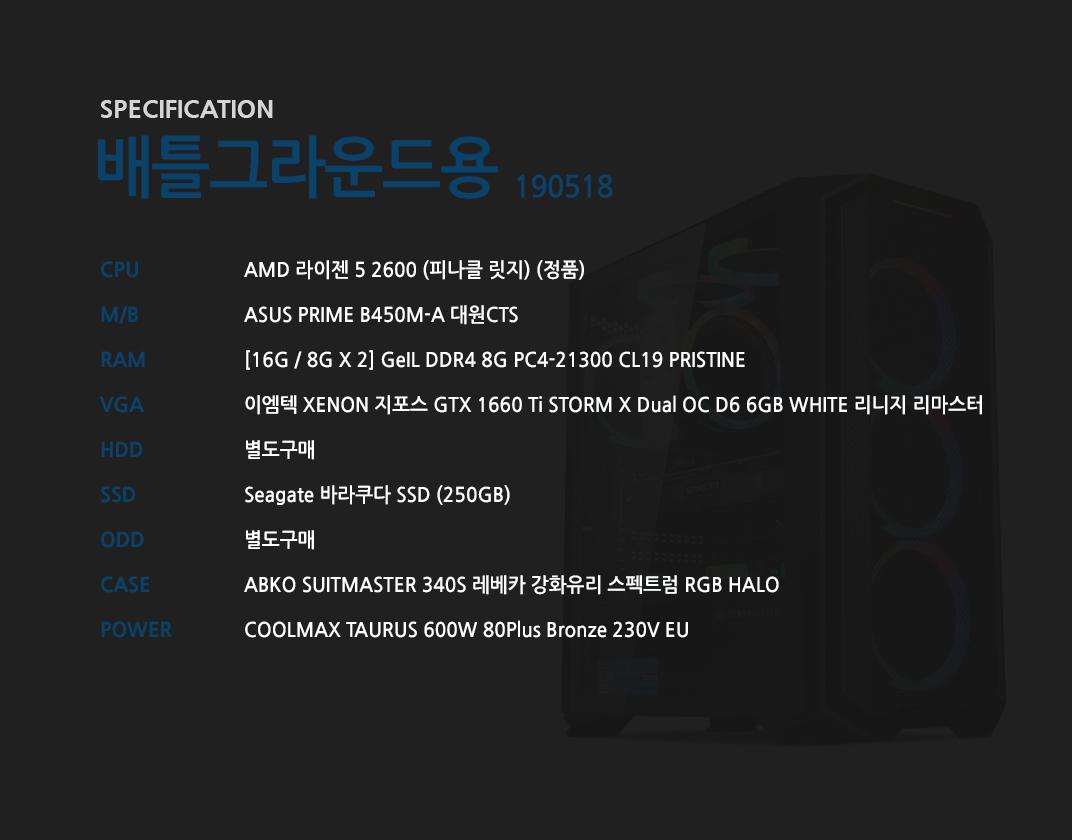 AMD 라이젠 5 2600 (피나클 릿지) (정품) ASUS PRIME B450M-A 대원CTS [16G / 8G X 2] GeIL DDR4 8G PC4-21300 CL19 PRISTINE 이엠텍 XENON 지포스 GTX 1660 Ti STORM X Dual OC D6 6GB WHITE 리니지 리마스터  별도구매 Seagate 바라쿠다 SSD (250GB)  별도구매 ABKO SUITMASTER 340S 레베카 강화유리 스펙트럼 HALO (출시 예정) COOLMAX TAURUS 600W 80Plus Bronze 230V EU