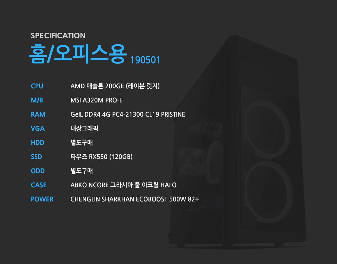 AMD 애슬론 200GE (레이븐 릿지)    MSI A320M PRO-E GeIL DDR4 4G PC4-21300 CL19 PRISTINE 내장그래픽 별도구매 타무즈 RX550 (120GB) 별도구매 ABKO NCORE 그라시아 풀 아크릴 HALO CHENGLIN SHARKHAN ECOBOOST 500W 82+