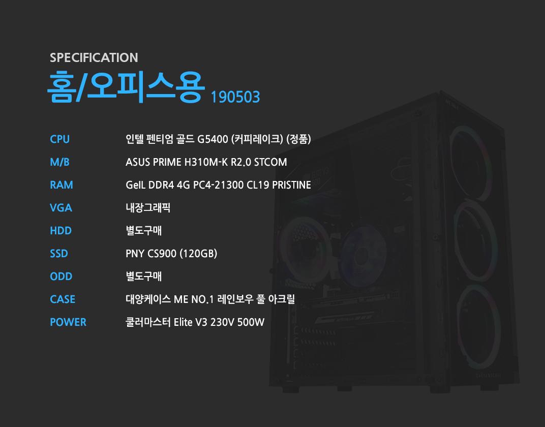 인텔 펜티엄 골드 G5400 (커피레이크) (정품) ASUS PRIME H310M-K R2.0 STCOM GeIL DDR4 4G PC4-21300 CL19 PRISTINE 내장그래픽 별도구매 PNY CS900 (120GB) 별도구매 대양케이스 ME NO.1 레인보우 풀 아크릴  쿨러마스터 Elite V3 230V 500W