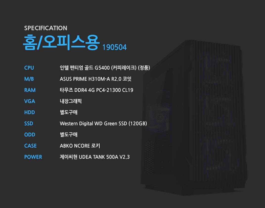 인텔 펜티엄 골드 G5400 (커피레이크) (정품) ASUS PRIME H310M-A R2.0 코잇 타무즈 DDR4 4G PC4-21300 CL19 내장그래픽 별도구매 Western Digital WD Green SSD (120GB) 별도구매 ABKO NCORE 로키 제이씨현 UDEA TANK 500A V2.3