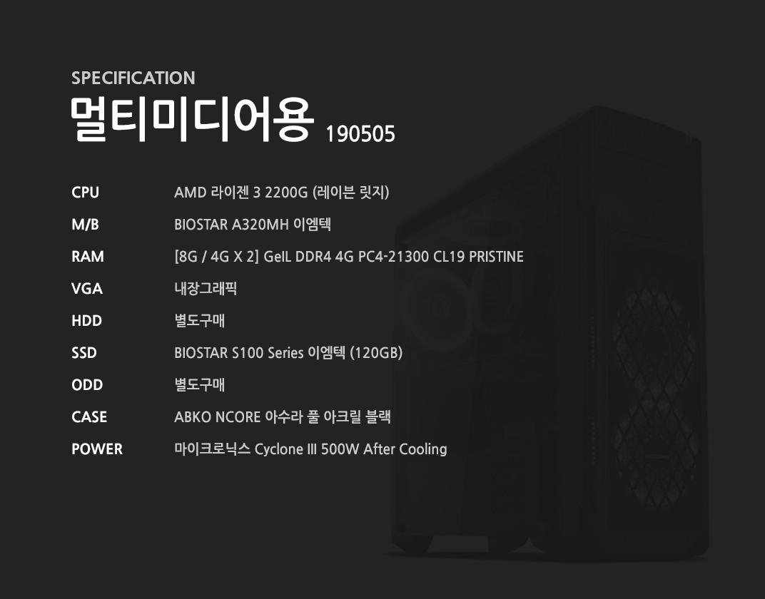 AMD 라이젠 3 2200G (레이븐 릿지) BIOSTAR A320MH 이엠텍  [8G / 4G X 2] GeIL DDR4 4G PC4-21300 CL19 PRISTINE 내장그래픽 별도구매 BIOSTAR S100 Series 이엠텍 (120GB) 별도구매 ABKO NCORE 아수라 풀 아크릴 블랙 마이크로닉스 Cyclone III 500W After Cooling