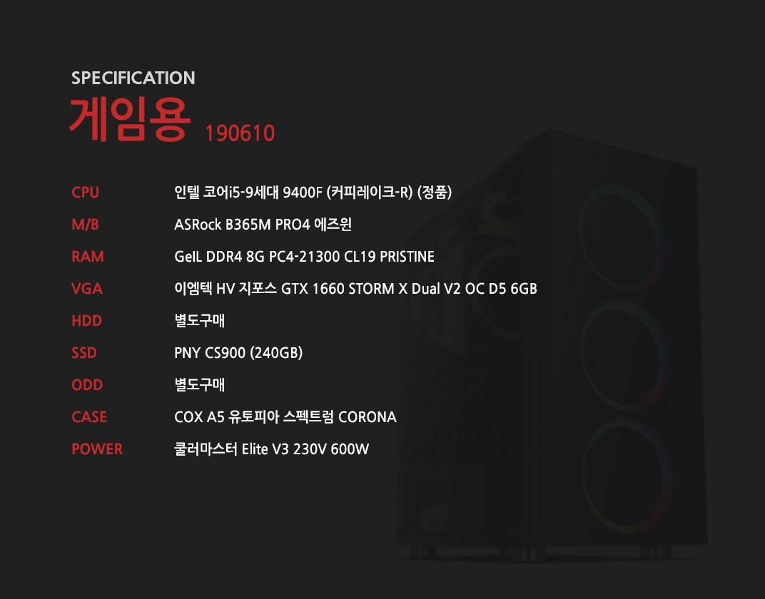 인텔 코어i5-9세대 9400F (커피레이크-R) (정품) ASRock B365M PRO4 에즈윈  GeIL DDR4 8G PC4-21300 CL19 PRISTINE 이엠텍 HV 지포스 GTX 1660 STORM X Dual V2 OC D5 6GB 별도구매 PNY CS900 (240GB) 별도구매 COX A5 유토피아 스펙트럼 CORONA 쿨러마스터 Elite V3 230V 600W