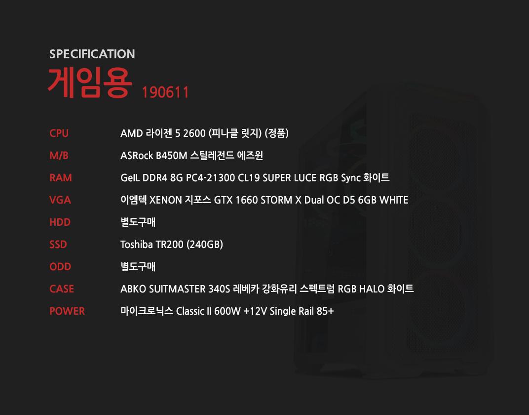 AMD 라이젠 5 2600 (피나클 릿지) (정품) ASRock B450M 스틸레전드 에즈윈 GeIL DDR4 8G PC4-21300 CL19 SUPER LUCE RGB Sync 화이트 이엠텍 XENON 지포스 GTX 1660 STORM X Dual OC D5 6GB WHITE 별도구매 Toshiba TR200 (240GB)  별도구매 ABKO SUITMASTER 340S 레베카 강화유리 스펙트럼 RGB HALO 화이트 마이크로닉스 Classic II 600W +12V Single Rail 85+