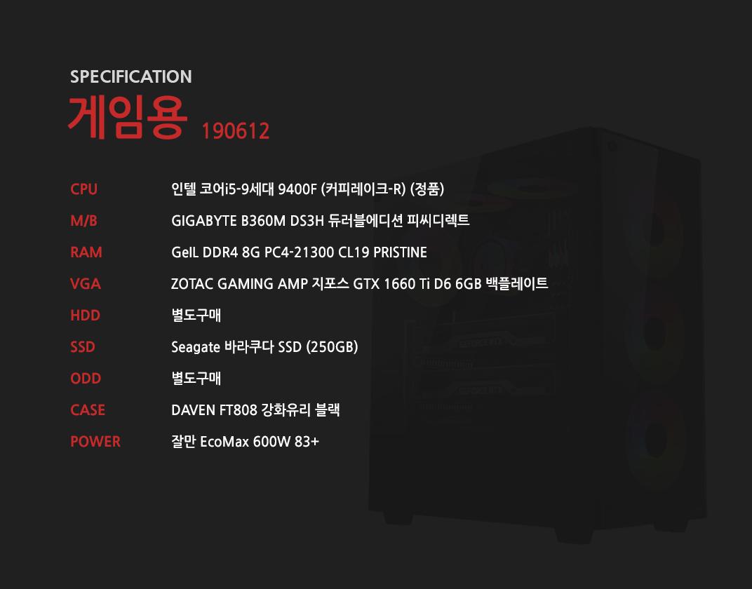 인텔 코어i5-9세대 9400F (커피레이크-R) (정품) GIGABYTE B360M DS3H 듀러블에디션 피씨디렉트 GeIL DDR4 8G PC4-21300 CL19 PRISTINE ZOTAC GAMING AMP 지포스 GTX 1660 Ti D6 6GB 백플레이트  별도구매 Seagate 바라쿠다 SSD (250GB) 별도구매 DAVEN FT808 강화유리 블랙 잘만 EcoMax 600W 83+