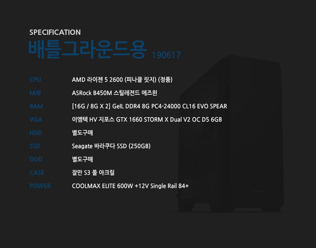 AMD 라이젠 5 2600 (피나클 릿지) (정품) ASRock B450M 스틸레전드 에즈윈 [16G / 8G X 2] GeIL DDR4 8G PC4-24000 CL16 EVO SPEAR 이엠텍 HV 지포스 GTX 1660 STORM X Dual V2 OC D5 6GB  별도구매 Seagate 바라쿠다 SSD (250GB) 별도구매 잘만 S3 풀 아크릴  COOLMAX ELITE 600W +12V Single Rail 84+
