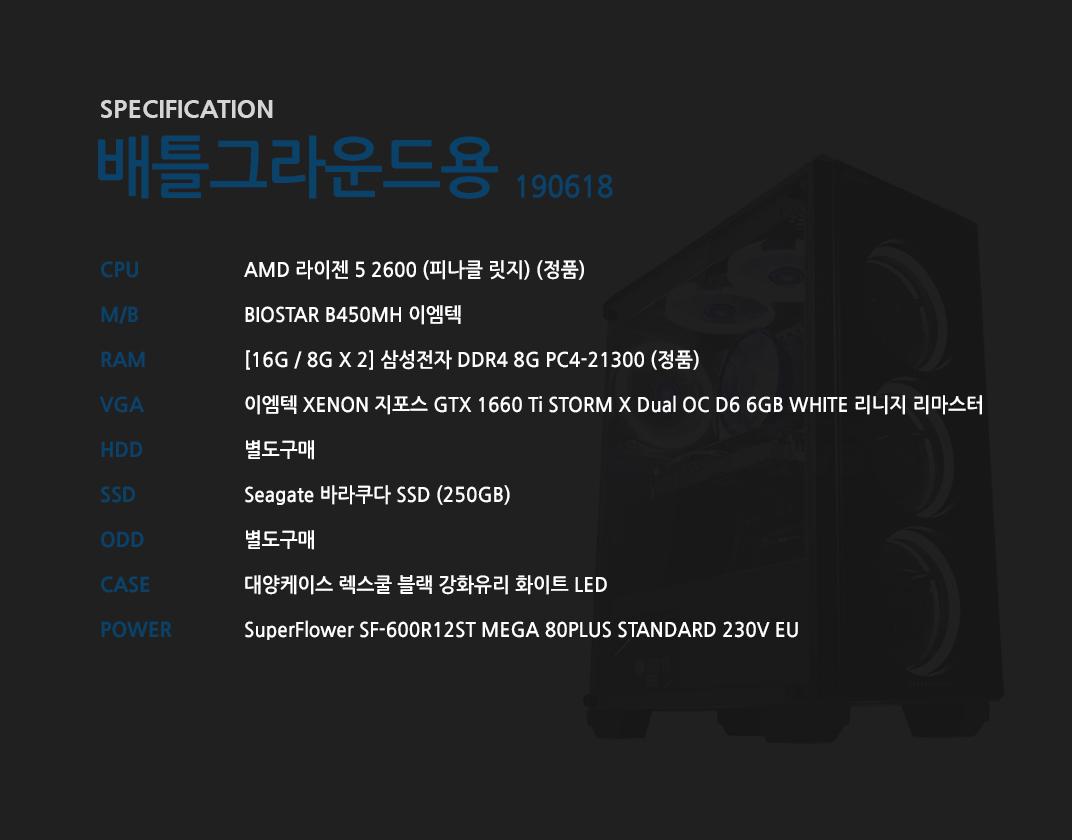 AMD 라이젠 5 2600 (피나클 릿지) (정품) BIOSTAR B450MH 이엠텍 [16G / 8G X 2] 삼성전자 DDR4 8G PC4-21300 (정품) 이엠텍 XENON 지포스 GTX 1660 Ti STORM X Dual OC D6 6GB WHITE 리니지 리마스터  별도구매 Seagate 바라쿠다 SSD (250GB) 별도구매 대양케이스 렉스쿨 블랙 강화유리 화이트 LED  SuperFlower SF-600R12ST MEGA 80PLUS STANDARD 230V EU