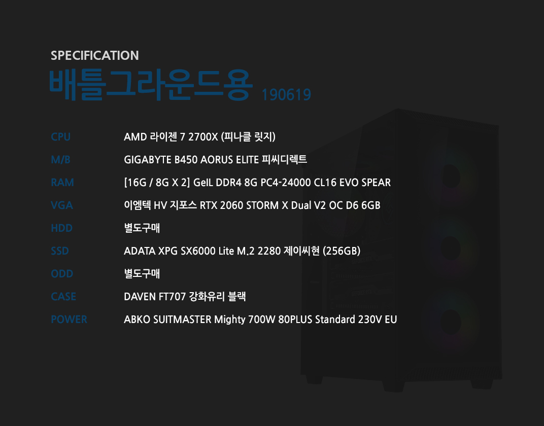 AMD 라이젠 7 2700X (피나클 릿지) GIGABYTE B450 AORUS ELITE 피씨디렉트   [16G / 8G X 2] GeIL DDR4 8G PC4-24000 CL16 EVO SPEAR 이엠텍 HV 지포스 RTX 2060 STORM X Dual V2 OC D6 6GB  별도구매 ADATA XPG SX6000 Lite M.2 2280 제이씨현 (256GB) 별도구매 DAVEN FT707 강화유리 블랙  ABKO SUITMASTER Mighty 700W 80PLUS Standard 230V EU