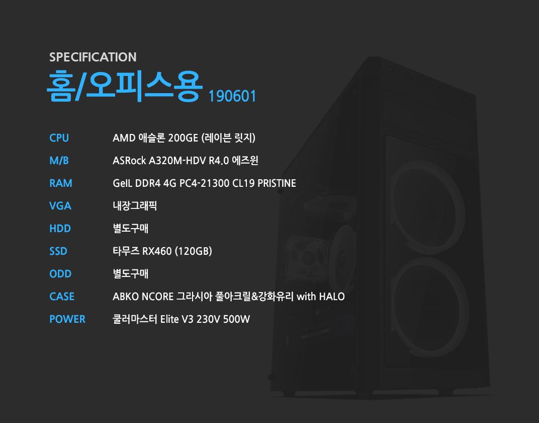 AMD 애슬론 200GE (레이븐 릿지)    ASRock A320M-HDV R4.0 에즈윈   GeIL DDR4 4G PC4-21300 CL19 PRISTINE 내장그래픽 별도구매 타무즈 RX460 (120GB)  별도구매 ABKO NCORE 그라시아 풀아크릴&강화유리 with HALO  쿨러마스터 Elite V3 230V 500W